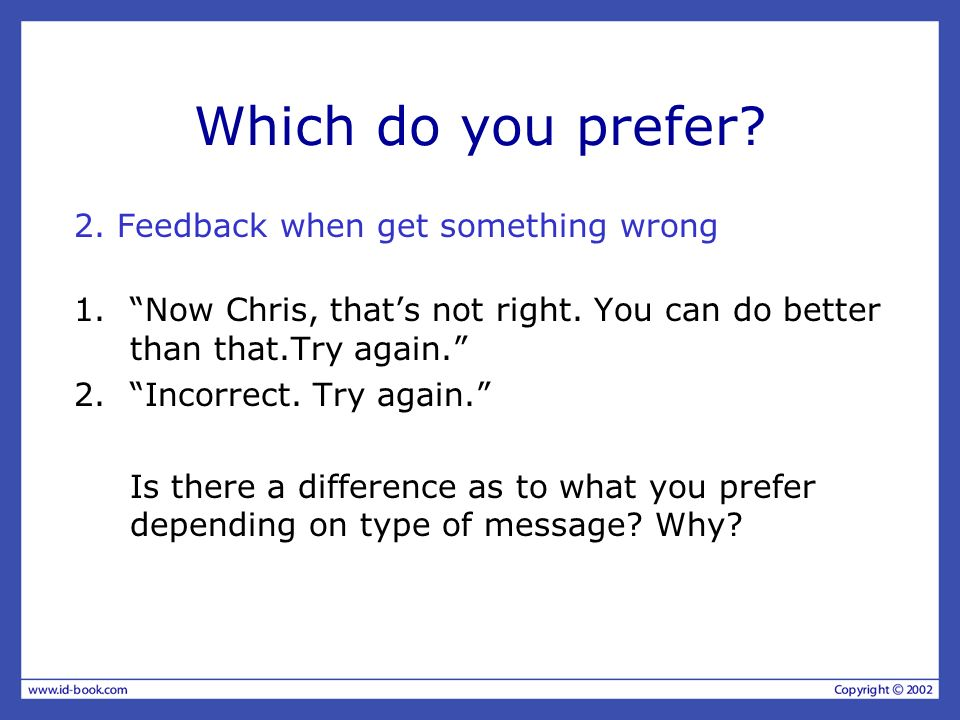 Which do you prefer? 2. Feedback when get something wrong 1.Now Chris, thats not right. You can do better than that.Try again. 2.Incorrect. Try again.