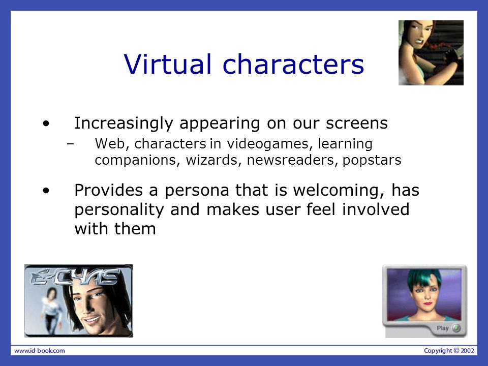 Virtual characters Increasingly appearing on our screens –Web, characters in videogames, learning companions, wizards, newsreaders, popstars Provides
