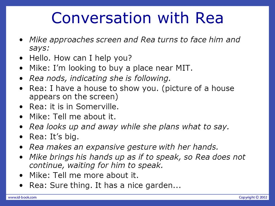 Conversation with Rea Mike approaches screen and Rea turns to face him and says: Hello. How can I help you? Mike: Im looking to buy a place near MIT.