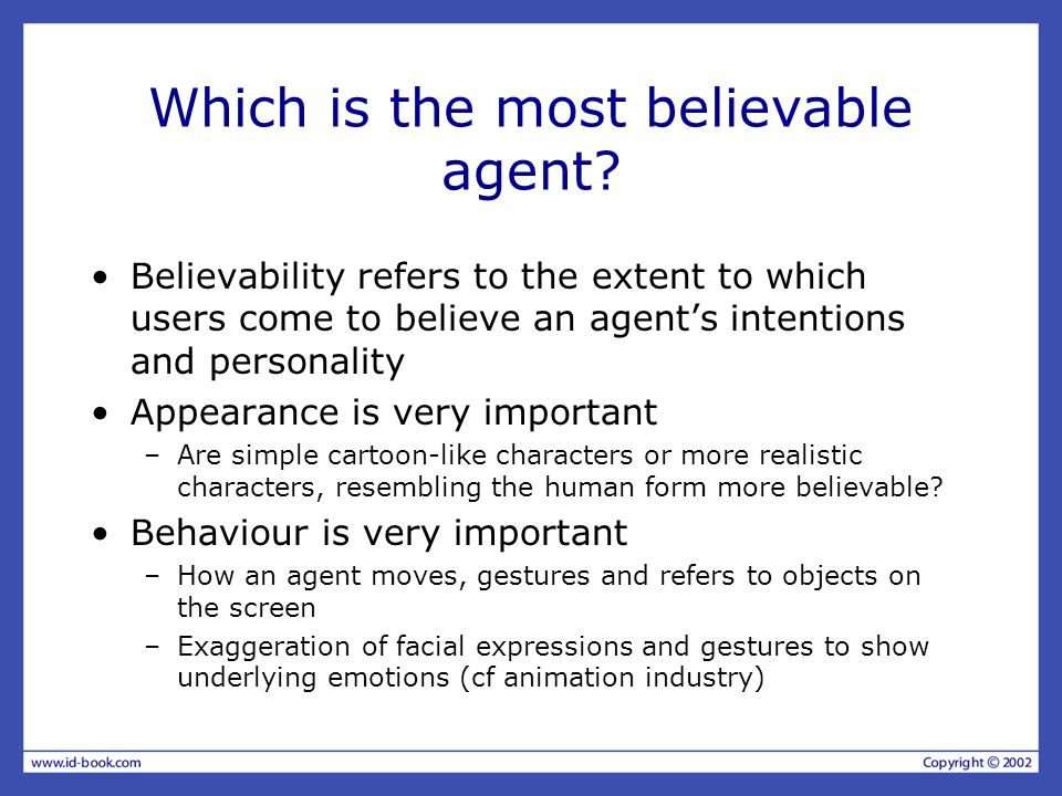 Which is the most believable agent? Believability refers to the extent to which users come to believe an agents intentions and personality Appearance