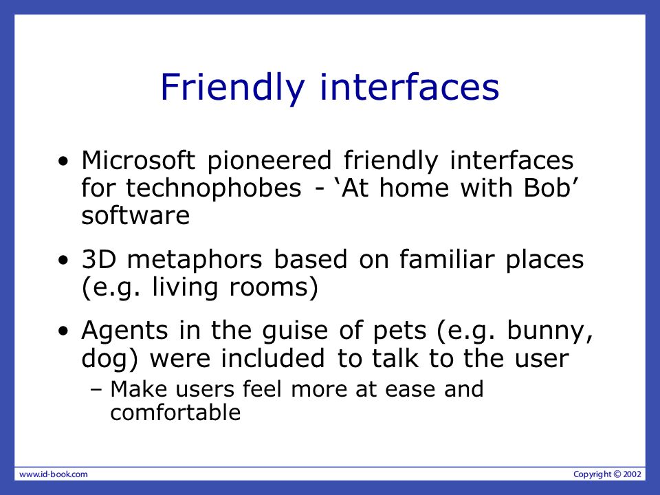 Friendly interfaces Microsoft pioneered friendly interfaces for technophobes - At home with Bob software 3D metaphors based on familiar places (e.g. l