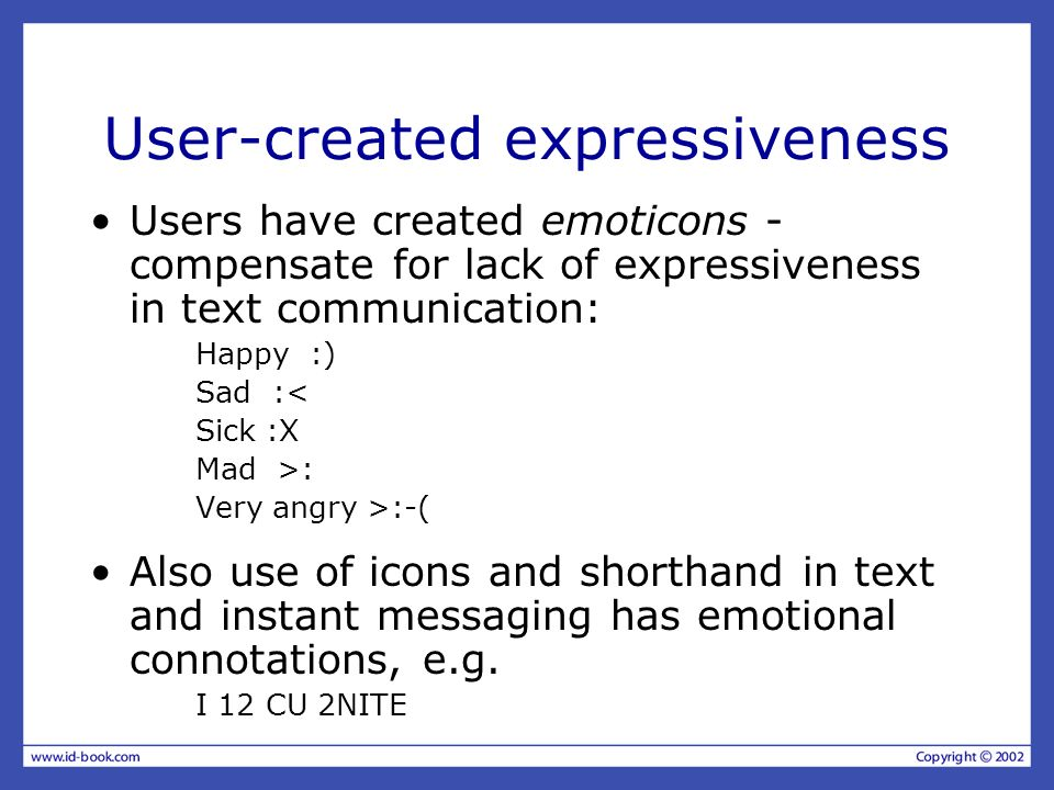 User-created expressiveness Users have created emoticons - compensate for lack of expressiveness in text communication: Happy :) Sad :< Sick :X Mad >: