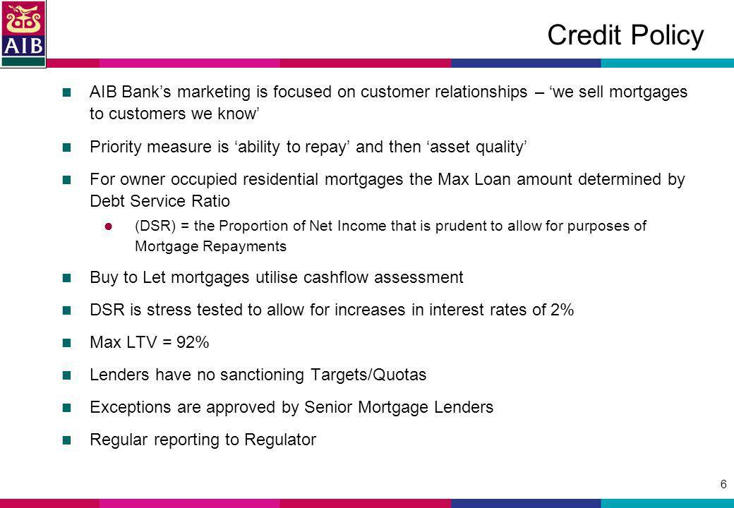 6 Credit Policy AIB Banks marketing is focused on customer relationships – we sell mortgages to customers we know Priority measure is ability to repay