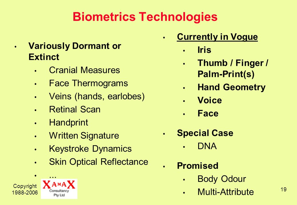 Copyright Biometrics Technologies Variously Dormant or Extinct Cranial Measures Face Thermograms Veins (hands, earlobes) Retinal Scan Handprint Written Signature Keystroke Dynamics Skin Optical Reflectance...