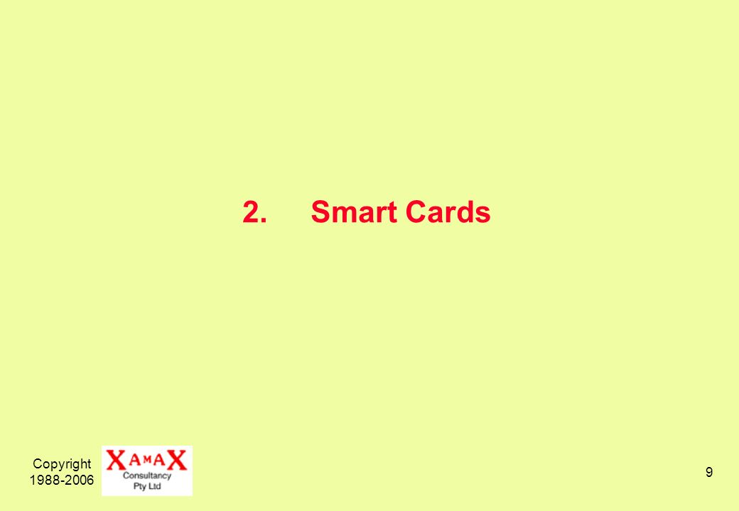 Copyright 1988-2006 10 Categories of SmartCards memory cards with storage-only smart-cards storage, processor, systems software, applications software, permanent data, variable data super-smart cards smart-cards with a (very small) key-pad and display contact-based cards require controlled contact with a reader contactless cards may be read at short distance (or longer?) requires an aerial hybrid cards with both capabilities