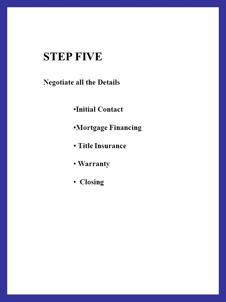 STEP FIVE Negotiate all the Details Initial Contact Mortgage Financing Title Insurance Warranty Closing
