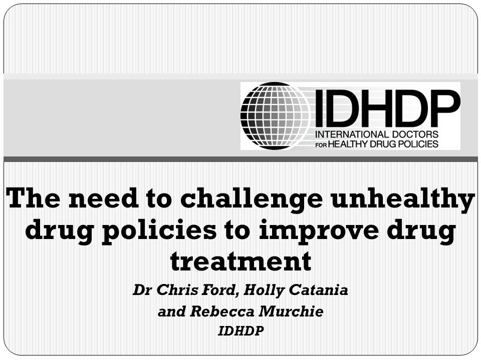 The need to challenge unhealthy drug policies to improve drug treatment Dr Chris Ford, Holly Catania and Rebecca Murchie IDHDP