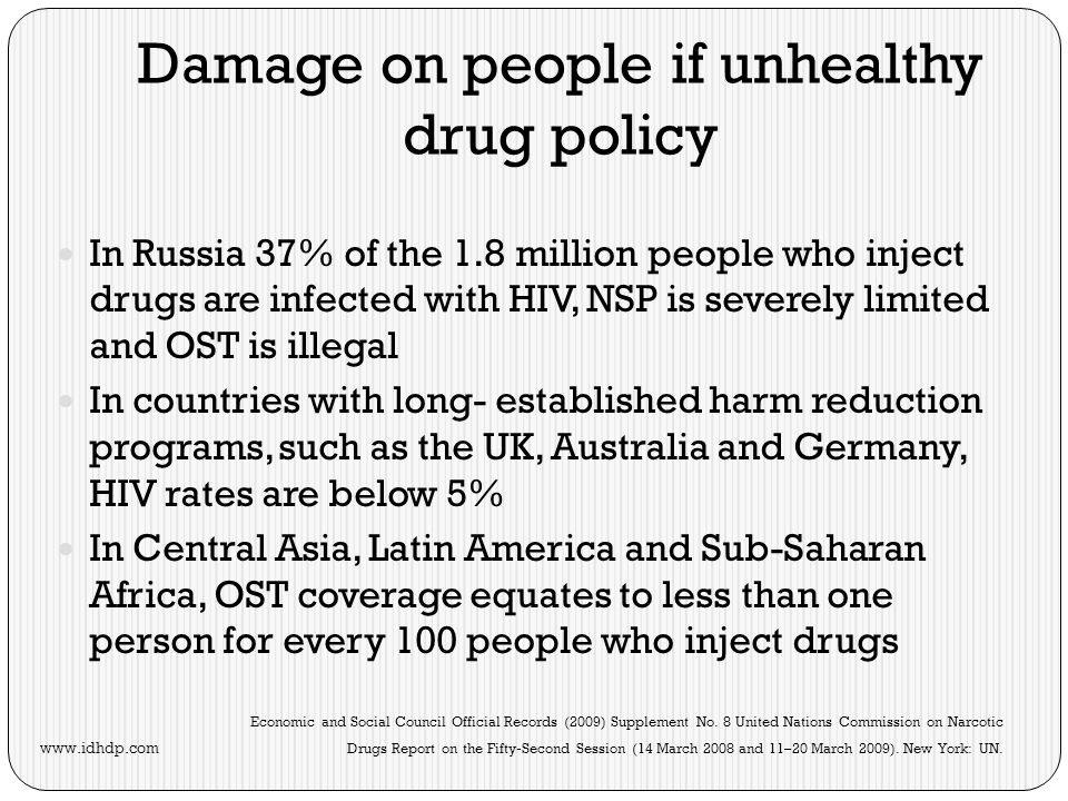 Damage on people if unhealthy drug policy In Russia 37% of the 1.8 million people who inject drugs are infected with HIV, NSP is severely limited and OST is illegal In countries with long- established harm reduction programs, such as the UK, Australia and Germany, HIV rates are below 5% In Central Asia, Latin America and Sub-Saharan Africa, OST coverage equates to less than one person for every 100 people who inject drugs Economic and Social Council Official Records (2009) Supplement No.