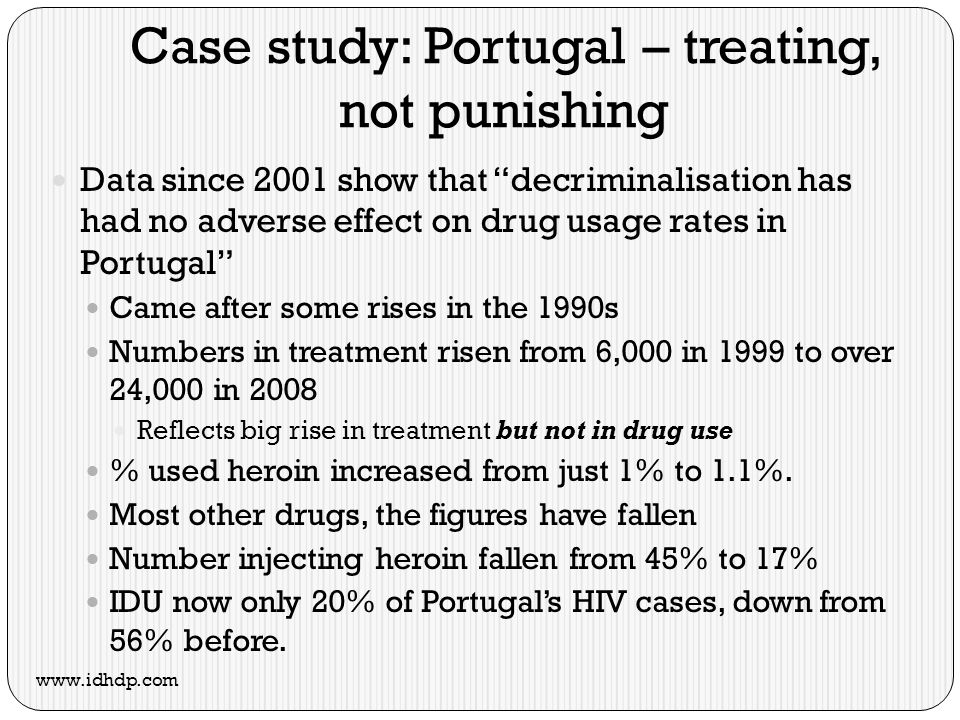 Case study: Portugal – treating, not punishing Data since 2001 show that decriminalisation has had no adverse effect on drug usage rates in Portugal Came after some rises in the 1990s Numbers in treatment risen from 6,000 in 1999 to over 24,000 in 2008 Reflects big rise in treatment but not in drug use % used heroin increased from just 1% to 1.1%.