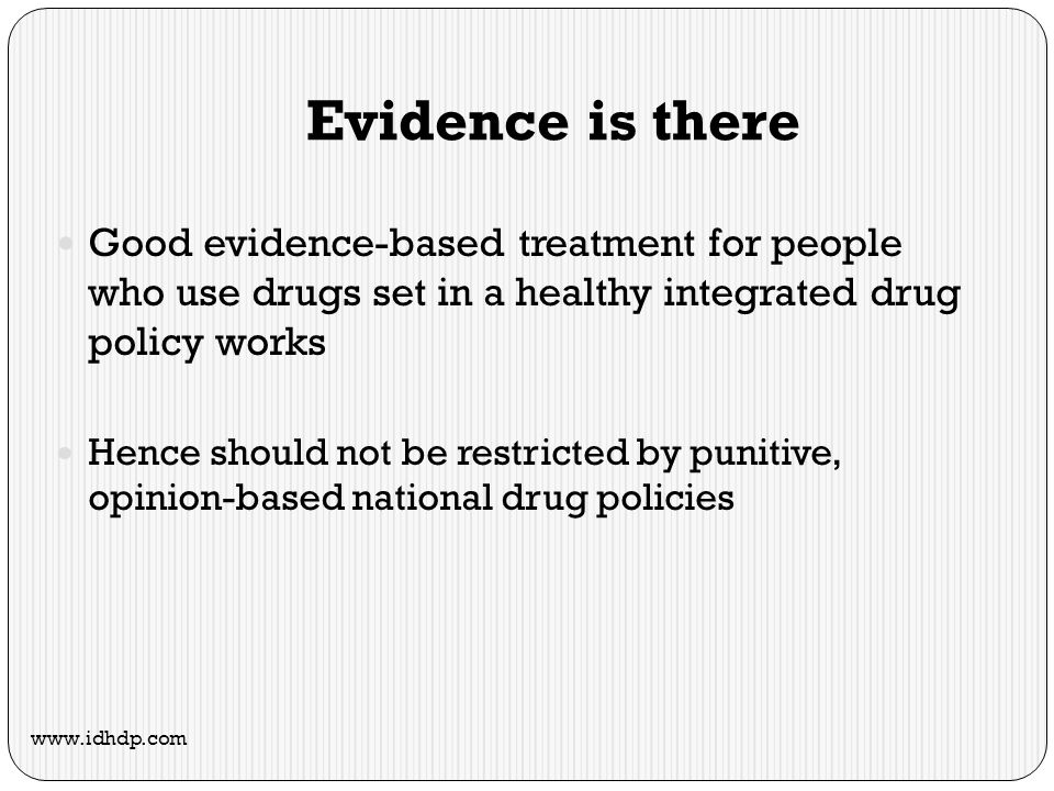 Evidence is there Good evidence-based treatment for people who use drugs set in a healthy integrated drug policy works Hence should not be restricted by punitive, opinion-based national drug policies www.idhdp.com