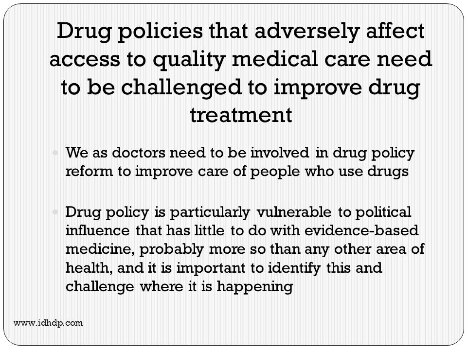 Drug policies that adversely affect access to quality medical care need to be challenged to improve drug treatment We as doctors need to be involved in drug policy reform to improve care of people who use drugs Drug policy is particularly vulnerable to political influence that has little to do with evidence-based medicine, probably more so than any other area of health, and it is important to identify this and challenge where it is happening www.idhdp.com