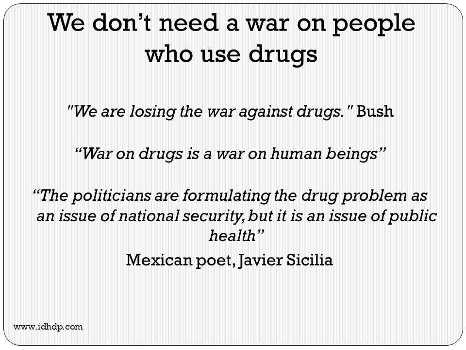 We dont need a war on people who use drugs We are losing the war against drugs. Bush War on drugs is a war on human beings The politicians are formulating the drug problem as an issue of national security, but it is an issue of public health Mexican poet, Javier Sicilia www.idhdp.com