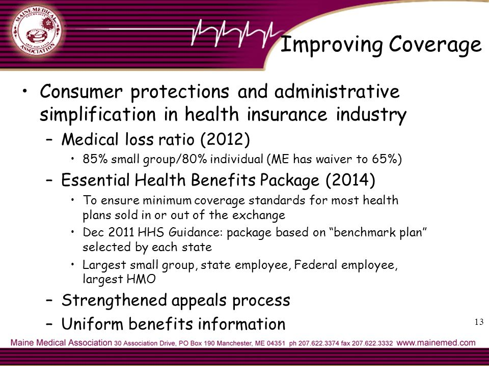 13 Improving Coverage Consumer protections and administrative simplification in health insurance industry –Medical loss ratio (2012) 85% small group/80% individual (ME has waiver to 65%) –Essential Health Benefits Package (2014) To ensure minimum coverage standards for most health plans sold in or out of the exchange Dec 2011 HHS Guidance: package based on benchmark plan selected by each state Largest small group, state employee, Federal employee, largest HMO –Strengthened appeals process –Uniform benefits information