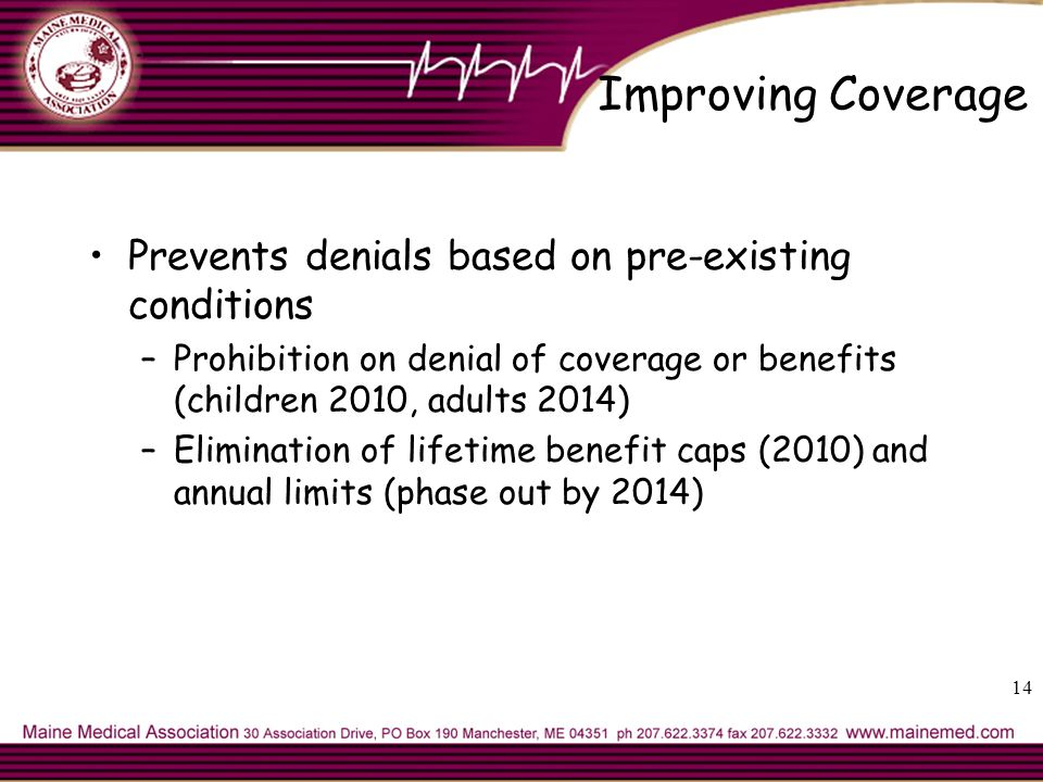 Improving Coverage Prevents denials based on pre-existing conditions –Prohibition on denial of coverage or benefits (children 2010, adults 2014) –Elimination of lifetime benefit caps (2010) and annual limits (phase out by 2014) 14