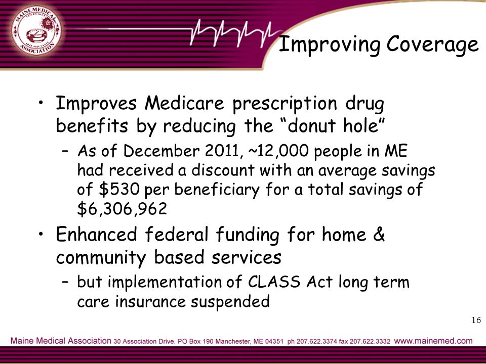 Improving Coverage Improves Medicare prescription drug benefits by reducing the donut hole –As of December 2011, ~12,000 people in ME had received a discount with an average savings of $530 per beneficiary for a total savings of $6,306,962 Enhanced federal funding for home & community based services –but implementation of CLASS Act long term care insurance suspended 16