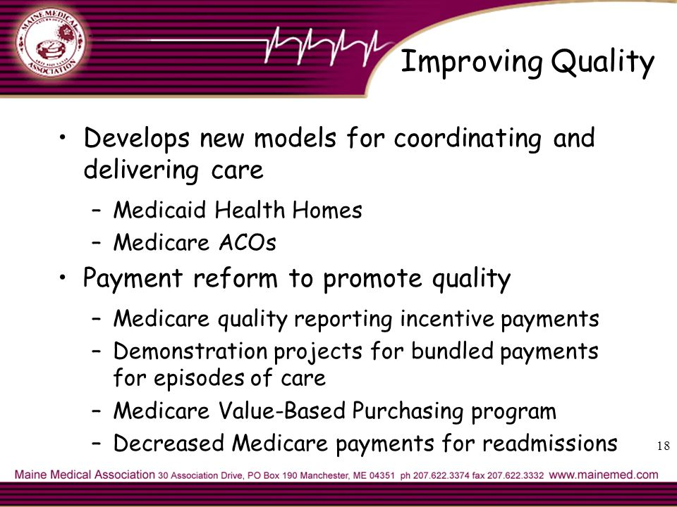 Improving Quality Develops new models for coordinating and delivering care –Medicaid Health Homes –Medicare ACOs Payment reform to promote quality –Medicare quality reporting incentive payments –Demonstration projects for bundled payments for episodes of care –Medicare Value-Based Purchasing program –Decreased Medicare payments for readmissions 18
