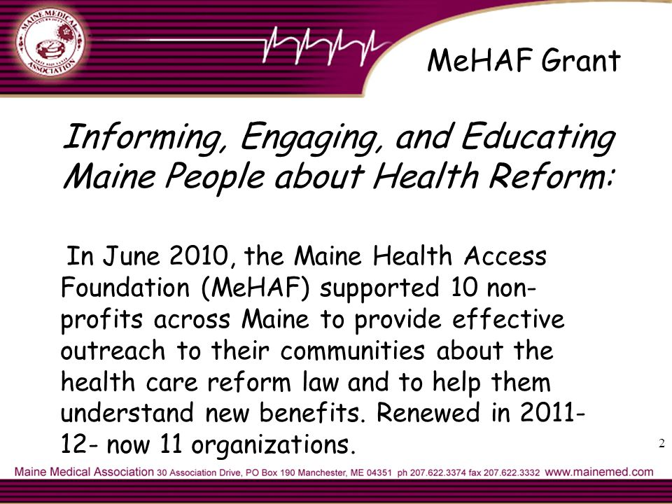 MeHAF Grant Informing, Engaging, and Educating Maine People about Health Reform: In June 2010, the Maine Health Access Foundation (MeHAF) supported 10 non- profits across Maine to provide effective outreach to their communities about the health care reform law and to help them understand new benefits.