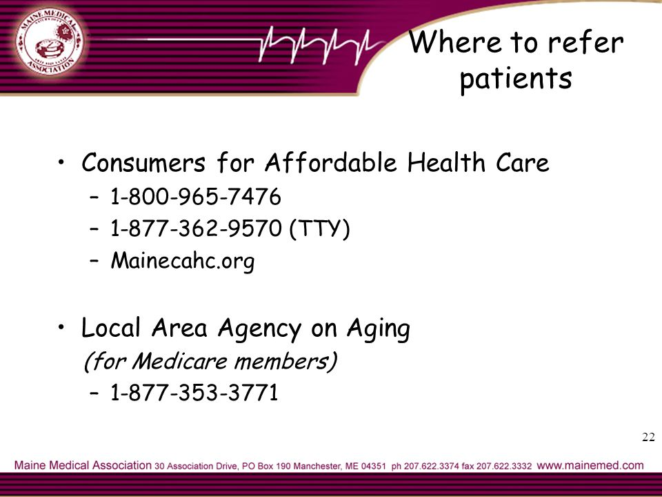 Where to refer patients Consumers for Affordable Health Care –1-800-965-7476 –1-877-362-9570 (TTY) –Mainecahc.org Local Area Agency on Aging (for Medicare members) –1-877-353-3771 22