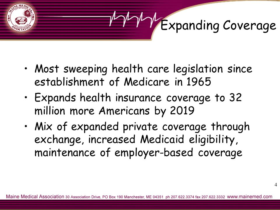 4 Expanding Coverage Most sweeping health care legislation since establishment of Medicare in 1965 Expands health insurance coverage to 32 million more Americans by 2019 Mix of expanded private coverage through exchange, increased Medicaid eligibility, maintenance of employer-based coverage