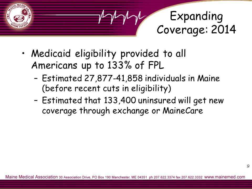 Expanding Coverage: 2014 Medicaid eligibility provided to all Americans up to 133% of FPL –Estimated 27,877-41,858 individuals in Maine (before recent cuts in eligibility) –Estimated that 133,400 uninsured will get new coverage through exchange or MaineCare 9