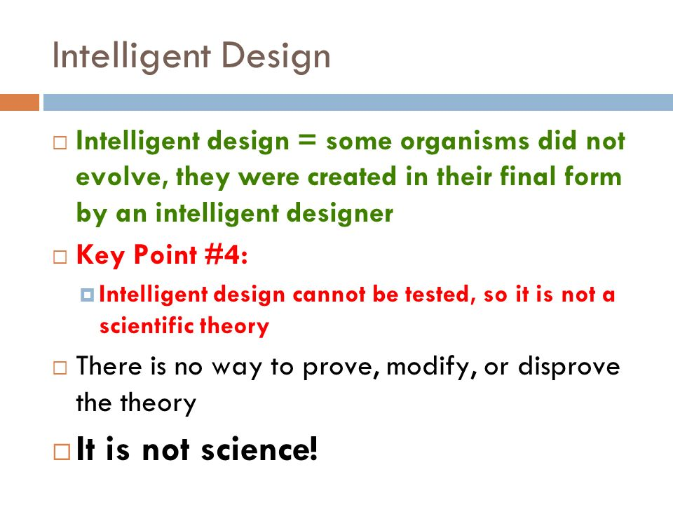 Intelligent Design Intelligent design = some organisms did not evolve, they were created in their final form by an intelligent designer Key Point #4: Intelligent design cannot be tested, so it is not a scientific theory There is no way to prove, modify, or disprove the theory It is not science!