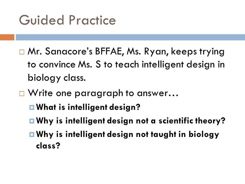 Guided Practice Mr. Sanacores BFFAE, Ms. Ryan, keeps trying to convince Ms. S to teach intelligent design in biology class. Write one paragraph to ans