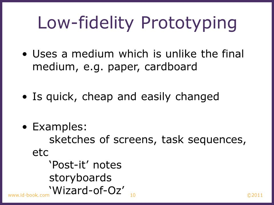 ©2011 10www.id-book.com Low-fidelity Prototyping Uses a medium which is unlike the final medium, e.g. paper, cardboard Is quick, cheap and easily chan