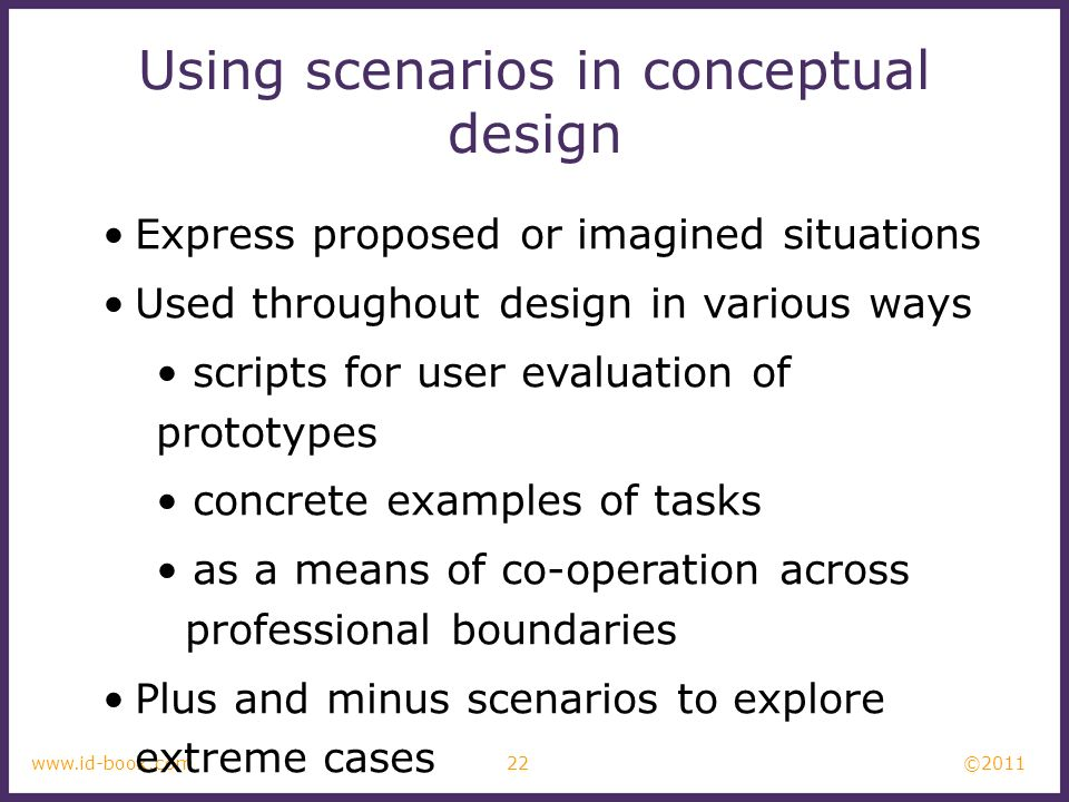 ©2011 22www.id-book.com Using scenarios in conceptual design Express proposed or imagined situations Used throughout design in various ways scripts fo