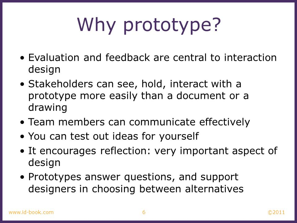 ©2011 6www.id-book.com Why prototype? Evaluation and feedback are central to interaction design Stakeholders can see, hold, interact with a prototype