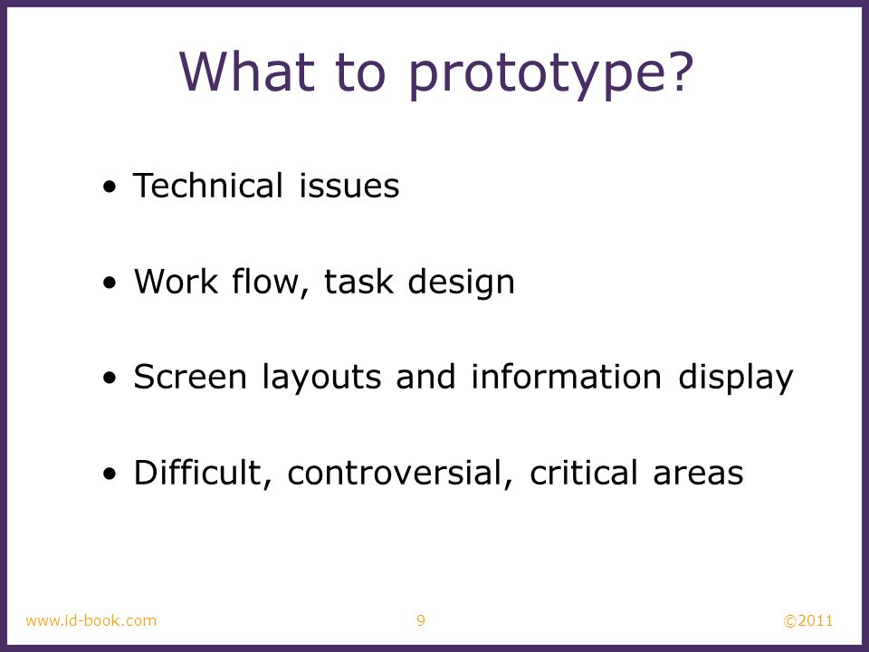 ©2011 9www.id-book.com What to prototype? Technical issues Work flow, task design Screen layouts and information display Difficult, controversial, cri