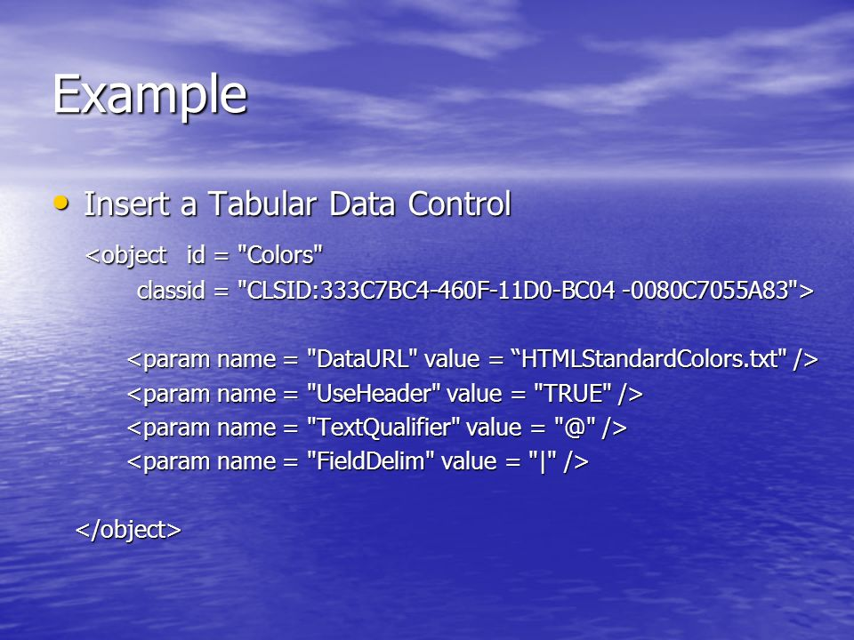 Example Insert a Tabular Data Control Insert a Tabular Data Control <object id = Colors classid = CLSID:333C7BC4-460F-11D0-BC04 -0080C7055A83 >