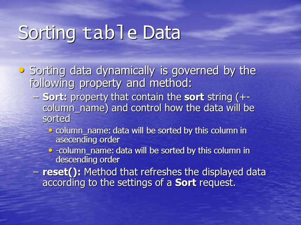 Sorting table Data Sorting data dynamically is governed by the following property and method: Sorting data dynamically is governed by the following property and method: –Sort: property that contain the sort string (+- column_name) and control how the data will be sorted column_name: data will be sorted by this column in asecending order column_name: data will be sorted by this column in asecending order -column_name: data will be sorted by this column in descending order -column_name: data will be sorted by this column in descending order –reset(): Method that refreshes the displayed data according to the settings of a Sort request.