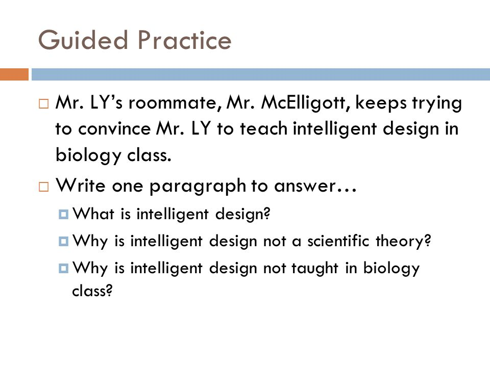 Guided Practice Mr. LYs roommate, Mr. McElligott, keeps trying to convince Mr. LY to teach intelligent design in biology class. Write one paragraph to