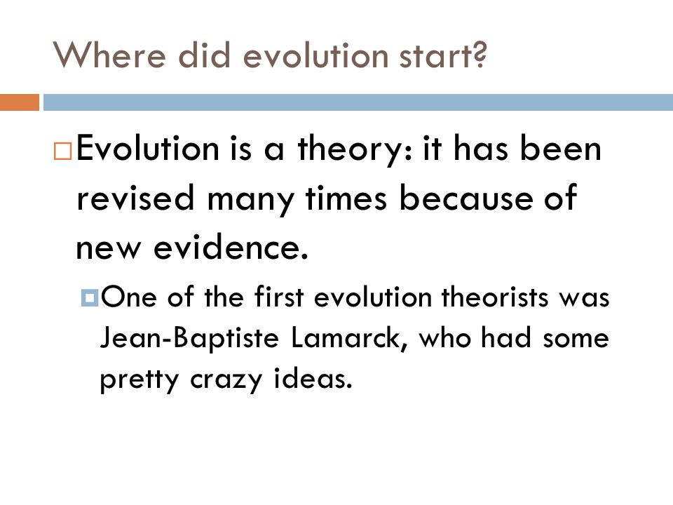 Where did evolution start? Evolution is a theory: it has been revised many times because of new evidence. One of the first evolution theorists was Jea