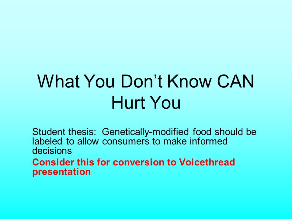 What You Dont Know CAN Hurt You Student thesis: Genetically-modified food should be labeled to allow consumers to make informed decisions Consider this for conversion to Voicethread presentation
