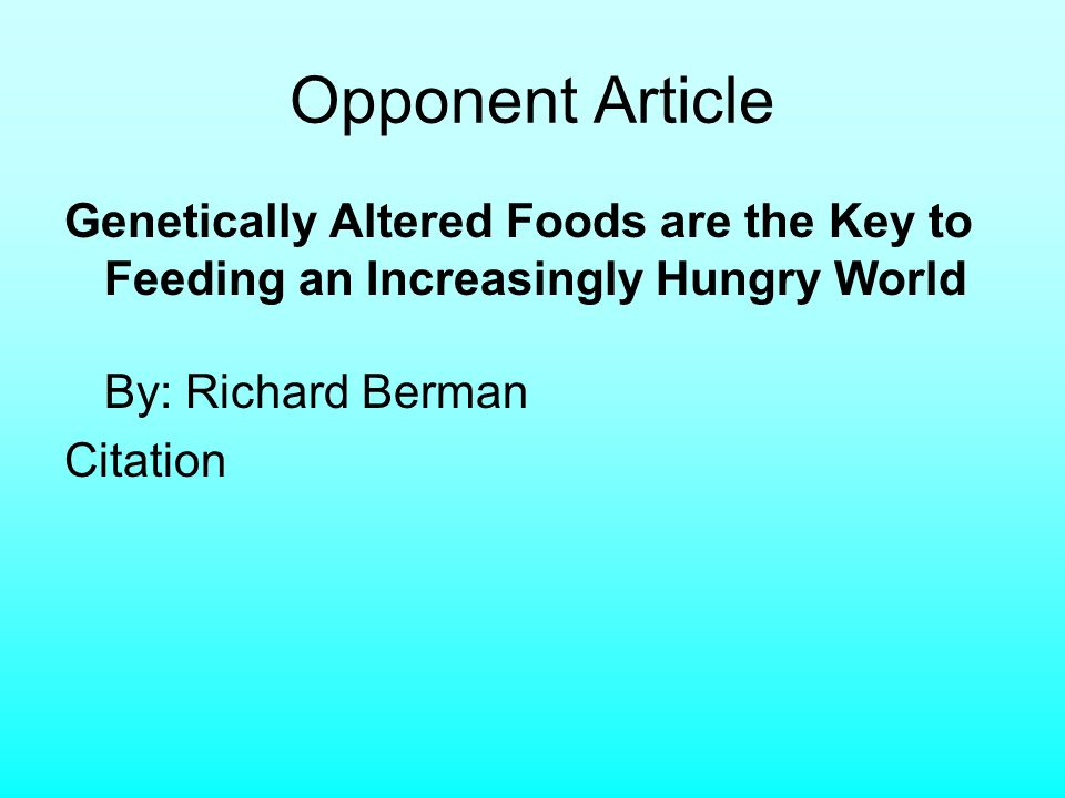 Opponent Article Genetically Altered Foods are the Key to Feeding an Increasingly Hungry World By: Richard Berman Citation