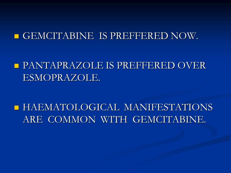 GEMCITABINE IS PREFFERED NOW. GEMCITABINE IS PREFFERED NOW.