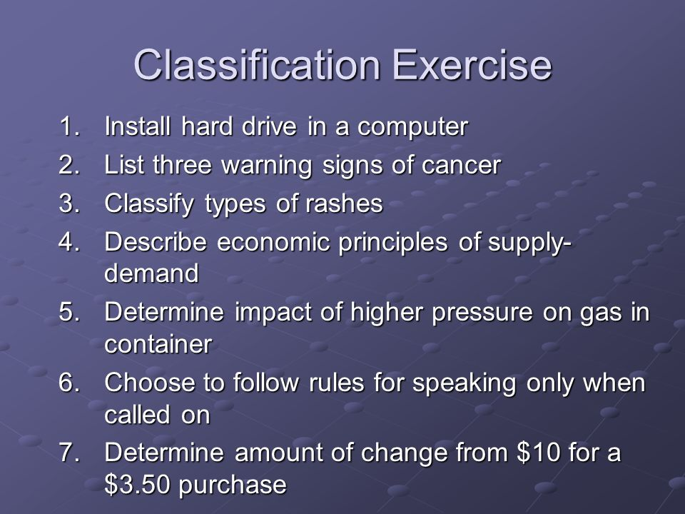 Classification Exercise 1.Install hard drive in a computer 2.List three warning signs of cancer 3.Classify types of rashes 4.Describe economic principles of supply- demand 5.Determine impact of higher pressure on gas in container 6.Choose to follow rules for speaking only when called on 7.Determine amount of change from $10 for a $3.50 purchase