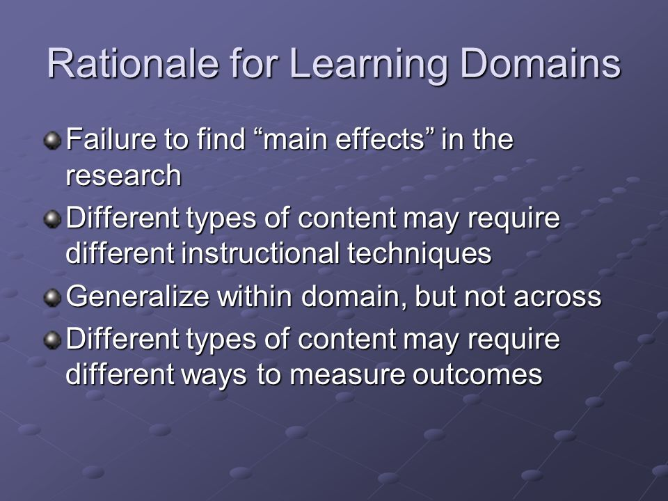 Rationale for Learning Domains Failure to find main effects in the research Different types of content may require different instructional techniques Generalize within domain, but not across Different types of content may require different ways to measure outcomes