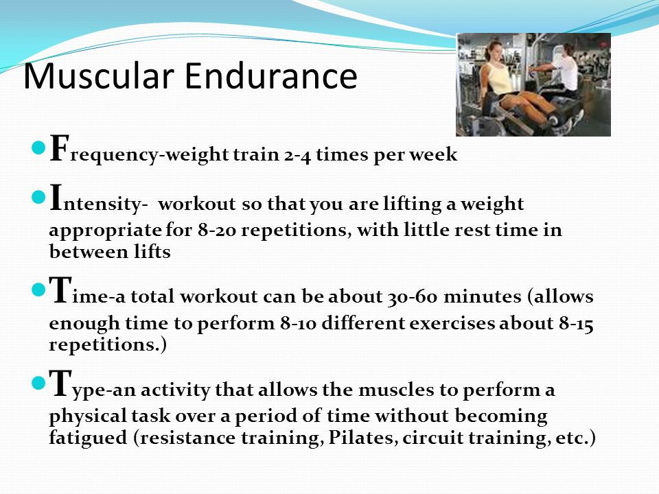 Muscular Endurance F requency-weight train 2-4 times per week I ntensity- workout so that you are lifting a weight appropriate for 8-20 repetitions, w