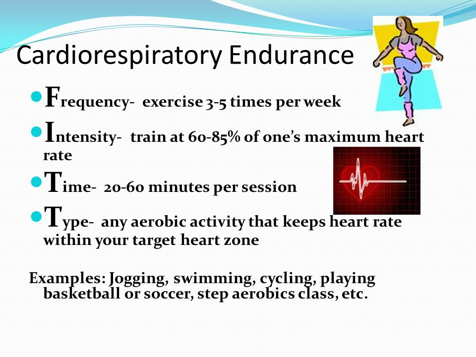 Cardiorespiratory Endurance F requency- exercise 3-5 times per week I ntensity- train at 60-85% of ones maximum heart rate T ime- 20-60 minutes per se