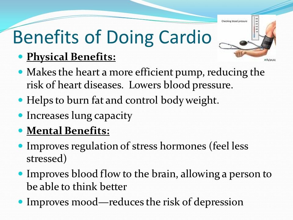 Benefits of Doing Cardio Physical Benefits: Makes the heart a more efficient pump, reducing the risk of heart diseases. Lowers blood pressure. Helps t