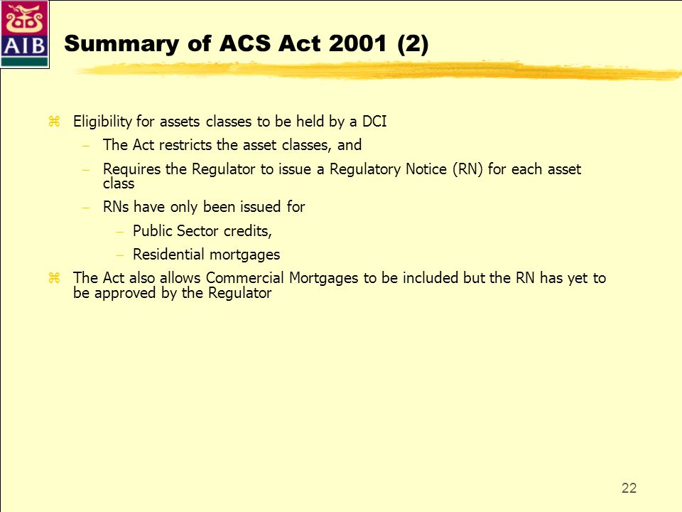 22 Summary of ACS Act 2001 (2) zEligibility for assets classes to be held by a DCI The Act restricts the asset classes, and Requires the Regulator to