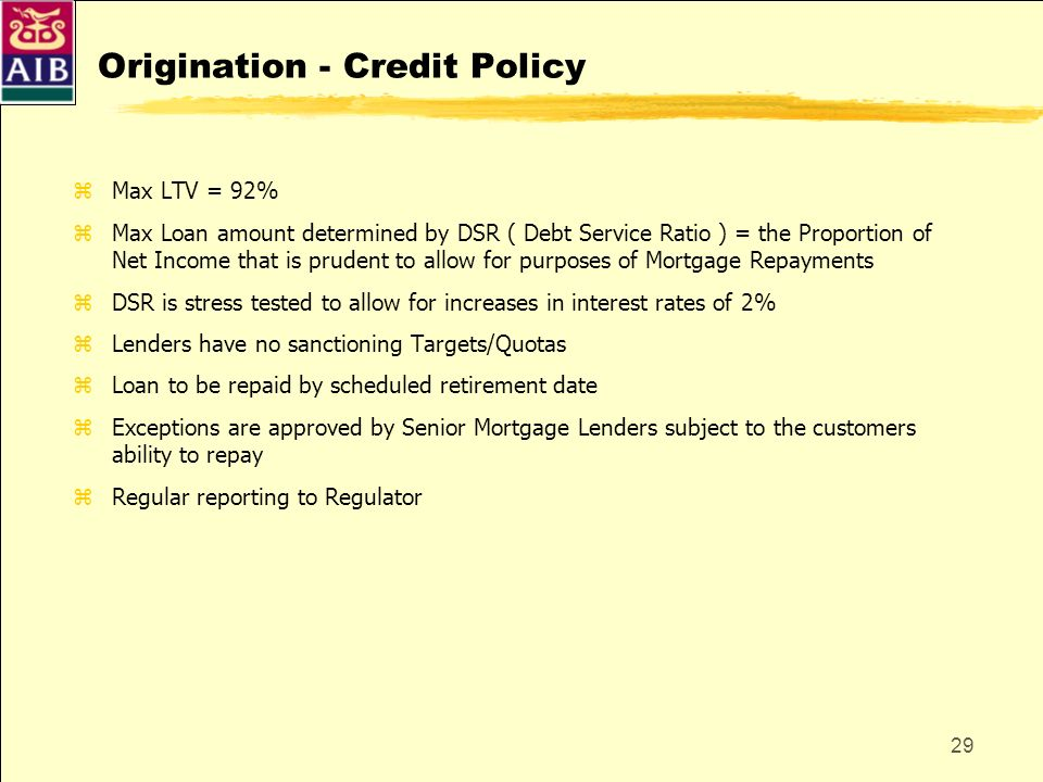 29 Origination - Credit Policy zMax LTV = 92% zMax Loan amount determined by DSR ( Debt Service Ratio ) = the Proportion of Net Income that is prudent