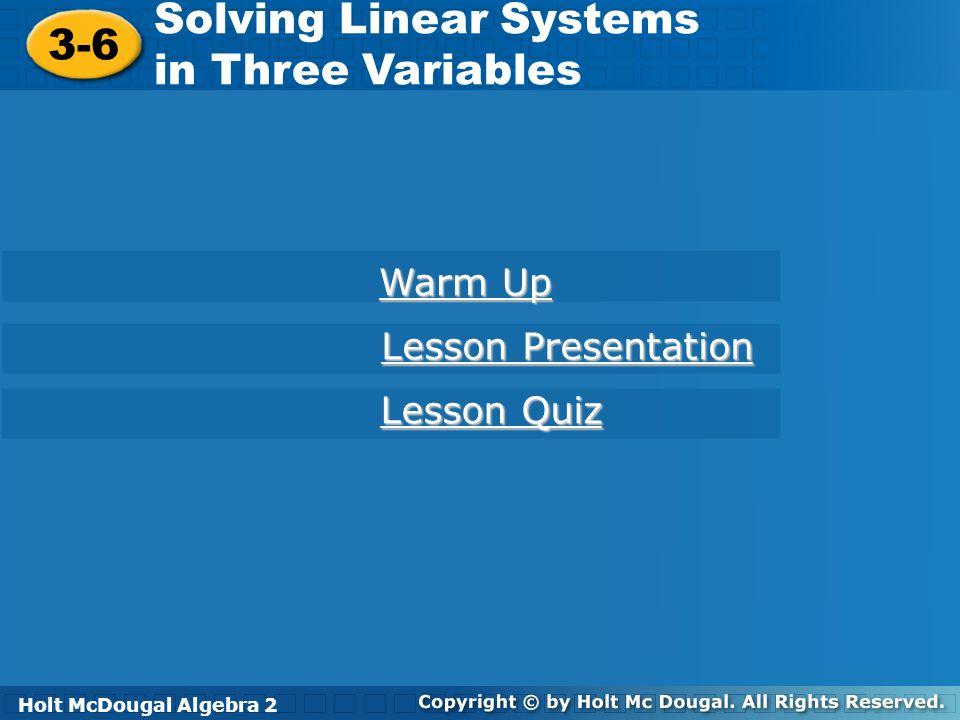 Holt McDougal Algebra 2 3-6 Solving Linear Systems in Three Variables 3-6 Solving Linear Systems in Three Variables Holt Algebra 2 Warm Up Warm Up Les