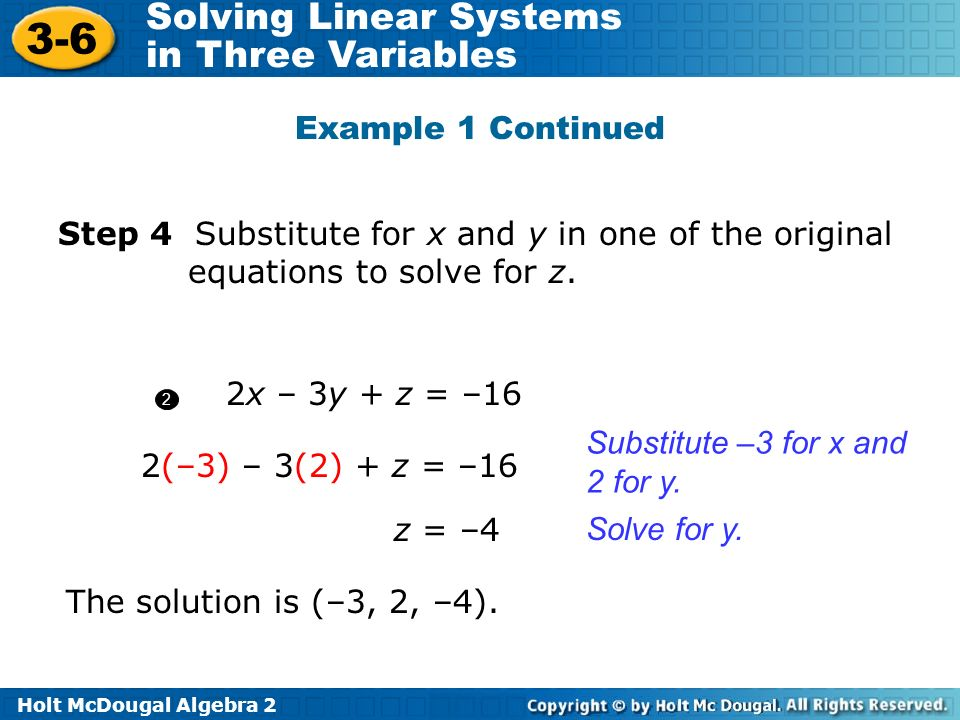 Holt McDougal Algebra 2 3-6 Solving Linear Systems in Three Variables 2x – 3y + z = –16 2(–3) – 3(2) + z = –16 2 1 1 Step 4 Substitute for x and y in