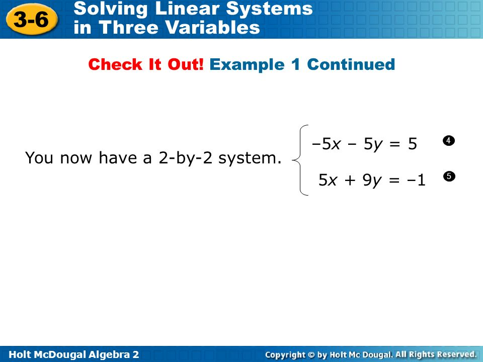 Holt McDougal Algebra 2 3-6 Solving Linear Systems in Three Variables You now have a 2-by-2 system. Check It Out! Example 1 Continued 4 5 –5x – 5y = 5