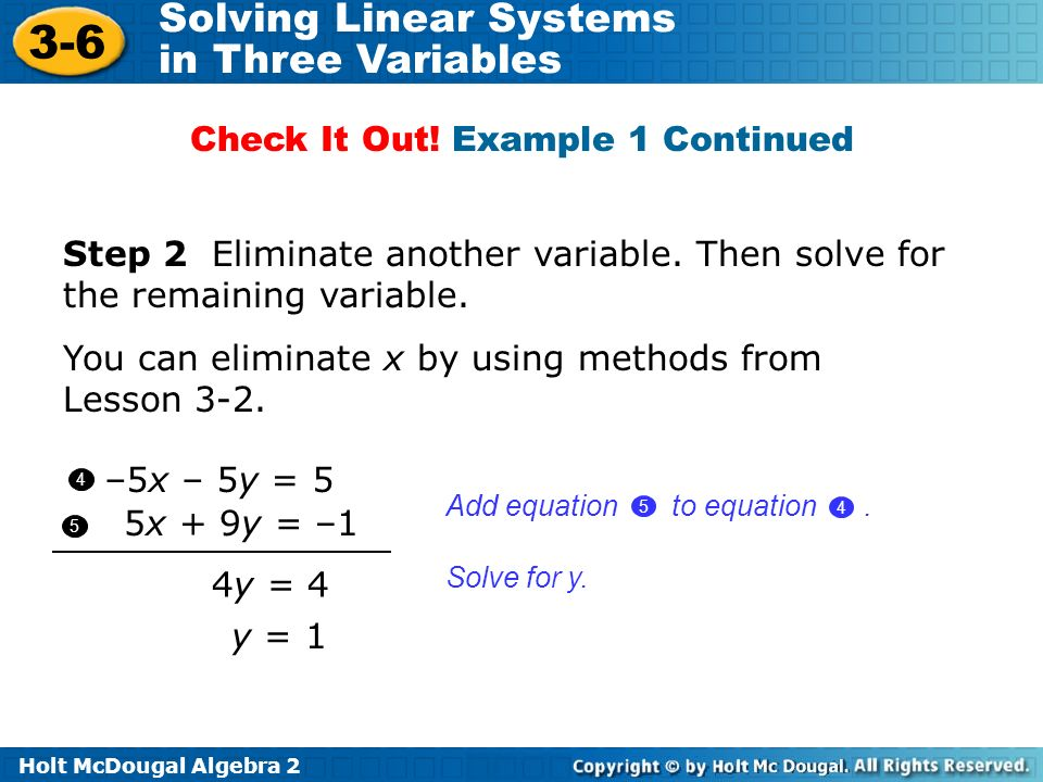 Holt McDougal Algebra 2 3-6 Solving Linear Systems in Three Variables 4y = 4 4 5 1 Add equation to equation. 4 5 Step 2 Eliminate another variable. Th