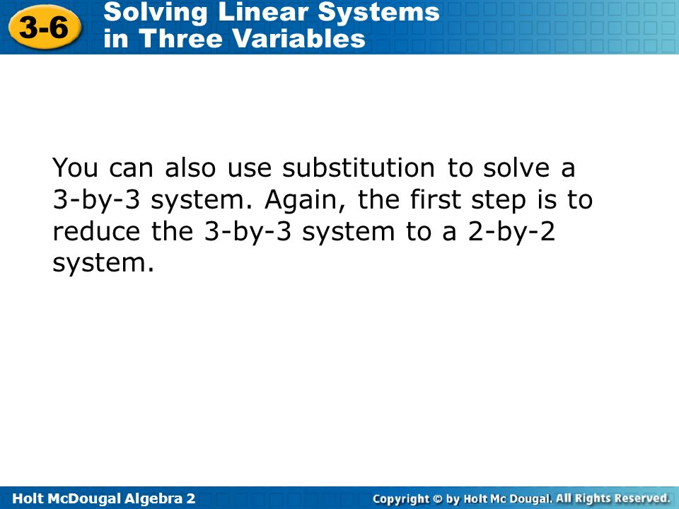 Holt McDougal Algebra 2 3-6 Solving Linear Systems in Three Variables You can also use substitution to solve a 3-by-3 system. Again, the first step is