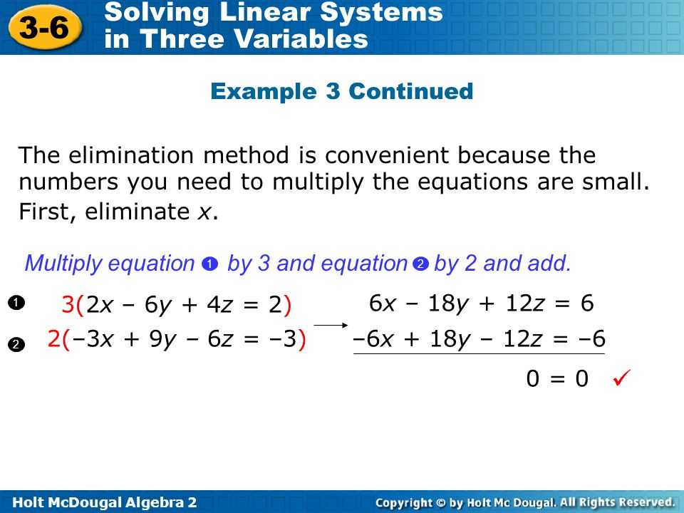 Holt McDougal Algebra 2 3-6 Solving Linear Systems in Three Variables Example 3 Continued 3(2x – 6y + 4z = 2) 2(–3x + 9y – 6z = –3) First, eliminate x